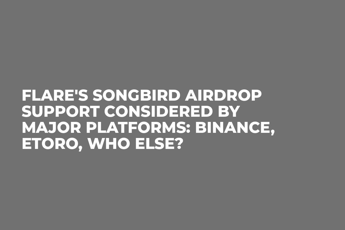 Flare's Songbird Airdrop Support Considered by Major Platforms: Binance, eToro, Who Else?