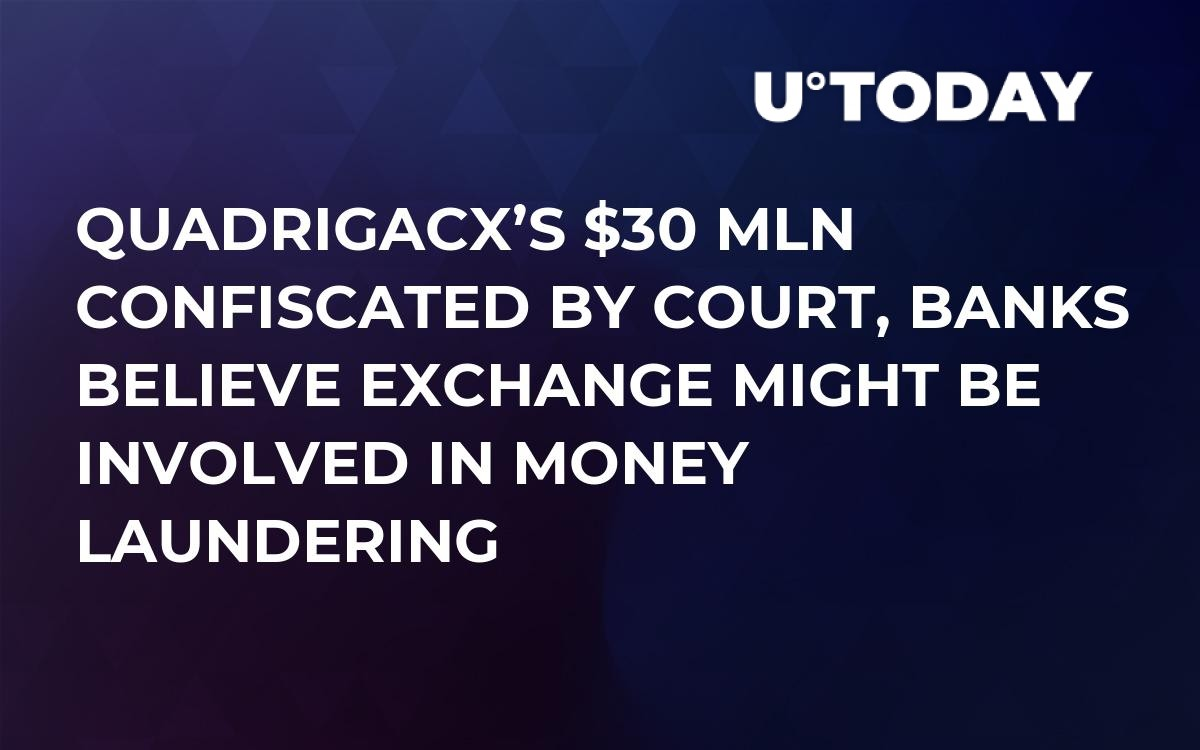 QuadrigaCX's $30 mln Confiscated by Court, Banks Believe Exchange Might Be Involved in Money Laundering