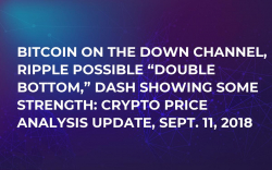 "Bitcoin on the Down Channel, Ripple Possible ""Double Bottom,"" DASH Showing Some Strength: Crypto Price Analysis Update, Sept. 11, 2018"
