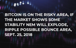 Bitcoin is on the Risky Area, If the Market Shows Some Stability NEM Will Explode, Ripple Possible Bounce Area, Sept. 25, 2018