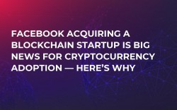 Facebook Acquiring a Blockchain Startup Is Big News for Cryptocurrency Adoption — Here's Why