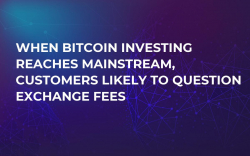 When Bitcoin Investing Reaches Mainstream, Customers Likely to Question Exchange Fees