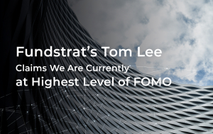 Fundstrat's Tom Lee Claims: We Are Currently at Highest Level of FOMO