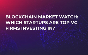 Blockchain Market Watch: Which Startups Are Top VC Firms Investing In?