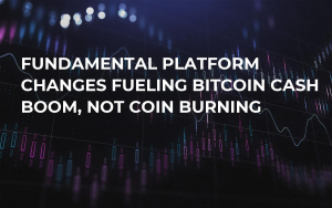 Fundamental Platform Changes Fueling Bitcoin Cash Boom, Not Coin Burning