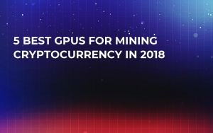 5 Best GPUs For Mining Cryptocurrency in 2018