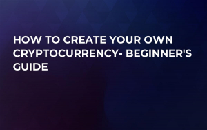 How to Create Your Own Cryptocurrency- Beginner's Guide