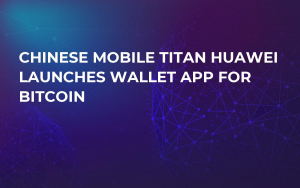 Chinese Mobile Titan Huawei Launches Wallet App for Bitcoin