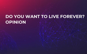Do you want to live forever? Opinion