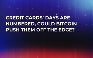 Credit Cards' Days Are Numbered, Could Bitcoin Push Them Off the Edge?