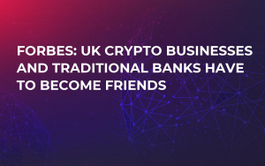 Forbes: UK Crypto Businesses and Traditional Banks Have to Become Friends