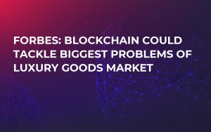 Forbes: Blockchain Could Tackle Biggest Problems of Luxury Goods Market