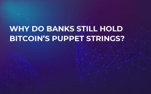 Why Do Banks Still Hold Bitcoin's Puppet Strings?
