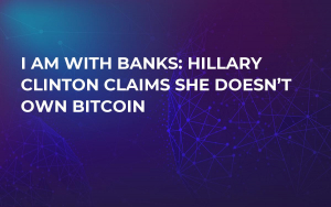 I Am With Banks: Hillary Clinton Claims She Doesn't Own Bitcoin