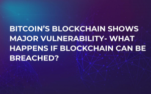 Bitcoin's Blockchain Shows Major Vulnerability- What Happens If Blockchain Can Be Breached?
