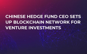 Chinese Hedge Fund CEO Sets Up Blockchain Network for Venture Investments