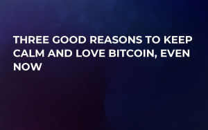 Three Good Reasons To Keep Calm and Love Bitcoin, Even Now