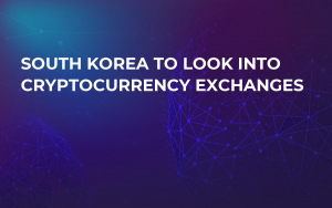 South Korea To Look Into Cryptocurrency Exchanges