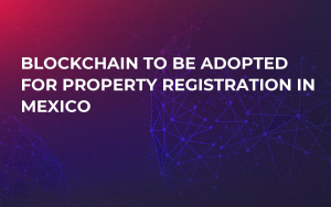 Blockchain to Be Adopted For Property Registration in Mexico
