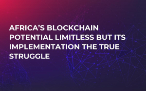Africa's Blockchain Potential Limitless But Its Implementation the True Struggle