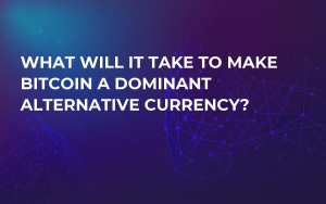What Will it Take to Make Bitcoin a Dominant Alternative Currency?