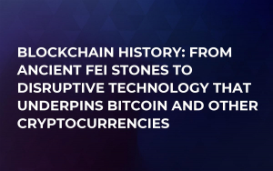 Blockchain History: From Ancient Fei Stones to Disruptive Technology That Underpins Bitcoin and Other Cryptocurrencies