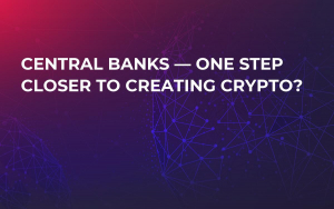 Central Banks — One Step Closer to Creating Crypto?