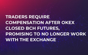 Traders Require Compensation After OKEx Closed BCH Futures, Promising to No Longer Work with the Exchange