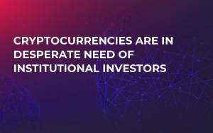 Cryptocurrencies are in Desperate Need of Institutional Investors