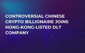 Controversial Chinese Crypto Billionaire Joins Hong-Kong-Listed DLT Company