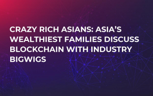 Crazy Rich Asians: Asia's Wealthiest Families Discuss Blockchain with Industry Bigwigs