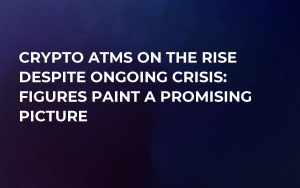 Crypto ATMs on the Rise Despite Ongoing Crisis: Figures Paint a Promising Picture