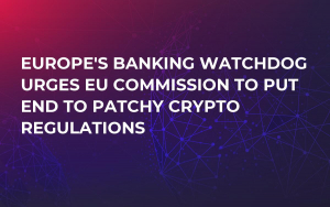 Europe's Banking Watchdog Urges EU Commission to Put End to Patchy Crypto Regulations