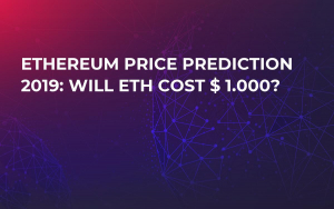 Ethereum Price Prediction 2019: Will ETH Cost $ 1.000?