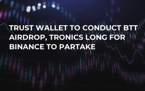 Trust Wallet to Conduct BTT Airdrop, Tronics Long for Binance to Partake