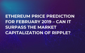 Ethereum Price Prediction for February 2019 – Can It Surpass the Market Capitalization of Ripple?