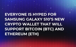 Everyone Is Hyped for Samsung Galaxy S10's New Crypto Wallet That Will Support Bitcoin (BTC) and Ethereum (ETH)
