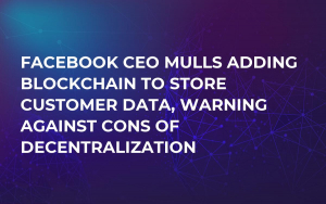 Facebook CEO Mulls Adding Blockchain to Store Customer Data, Warning Against Cons of Decentralization