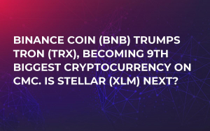Binance Coin (BNB) Trumps Tron (TRX), Becoming 9th Biggest Cryptocurrency on CMC. Is Stellar (XLM) Next?