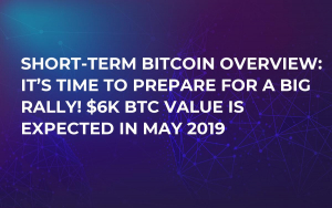 Short-Term Bitcoin Overview: It's Time to Prepare for a Big Rally! $6K BTC Value Is Expected in May 2019