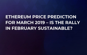 Ethereum Price Prediction for March 2019 – Is the Rally in February Sustainable?