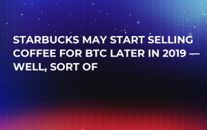 Starbucks May Start Selling Coffee for BTC Later in 2019 — Well, Sort Of