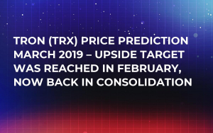 Tron (TRX) Price Prediction March 2019 – Upside Target Was Reached in February, Now Back in Consolidation
