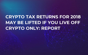 Crypto Tax Returns for 2018 May Be Lifted If You Live off Crypto Only: Report