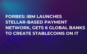 Forbes: IBM Launches Stellar-Based Payment Network, Gets 6 Global Banks to Create Stablecoins on It