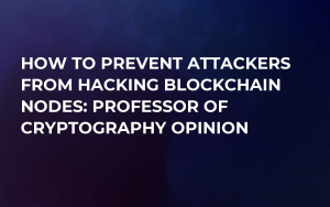 How to Prevent Attackers From Hacking Blockchain Nodes: Professor of Cryptography Opinion