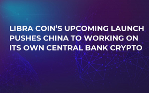 Libra Coin's Upcoming Launch Pushes China to Working on Its Own Central Bank Crypto