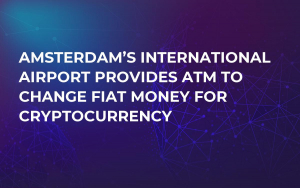 Amsterdam's International Airport Provides ATM to Change Fiat Money For Cryptocurrency
