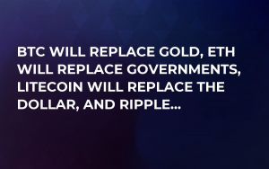 BTC Will Replace Gold, ETH Will Replace Governments, Litecoin Will Replace The Dollar, And Ripple...
