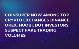 Coinsuper Now Among Top Crypto Exchanges Binance, OKEx, Huobi, But Investors Suspect Fake Trading Volumes